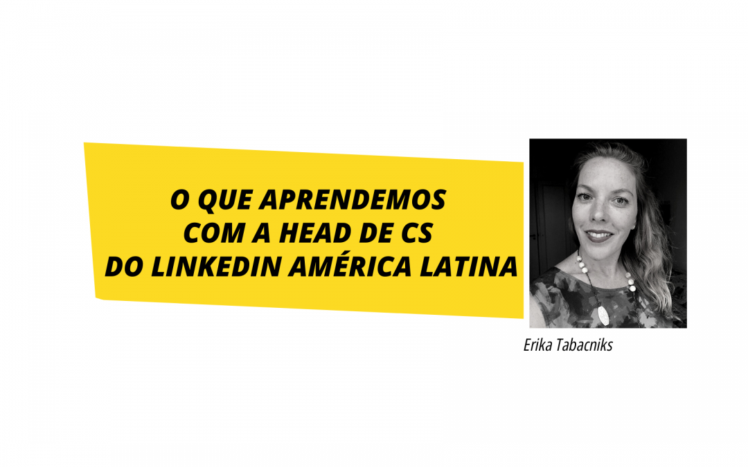Customer Success: como atingir o sucesso do cliente segundo a Head de CS do Linkedin